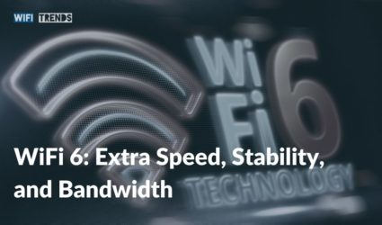 WiFi 6: Extra Speed, Stability, and Bandwidth